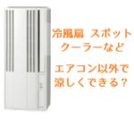「少しでいいから涼しくしたい!」は通用するか?冷風扇、スポットエアコンの特徴を解説
