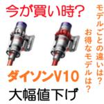 【値下後の今が買い時?】ダイソンV10の違いは何?お得なモデルはどれ?