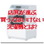 【販売員視点】買ってはいけない洗濯機ってあるの? 避けた方が良いメーカーは?