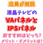 【VA・IPS どっち?】液晶テレビのパネルはVAとIPSのどっちがいいの? メリット・デメリットは?