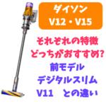【ダイソンV12・V15】新型ダイソンの改善点  デジタルスリムなど前モデルとの違いは?
