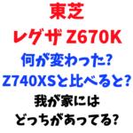【Z670K解説】東芝レグザ 新型のZ670Kの変更点は? Z740XSとは何が違う?